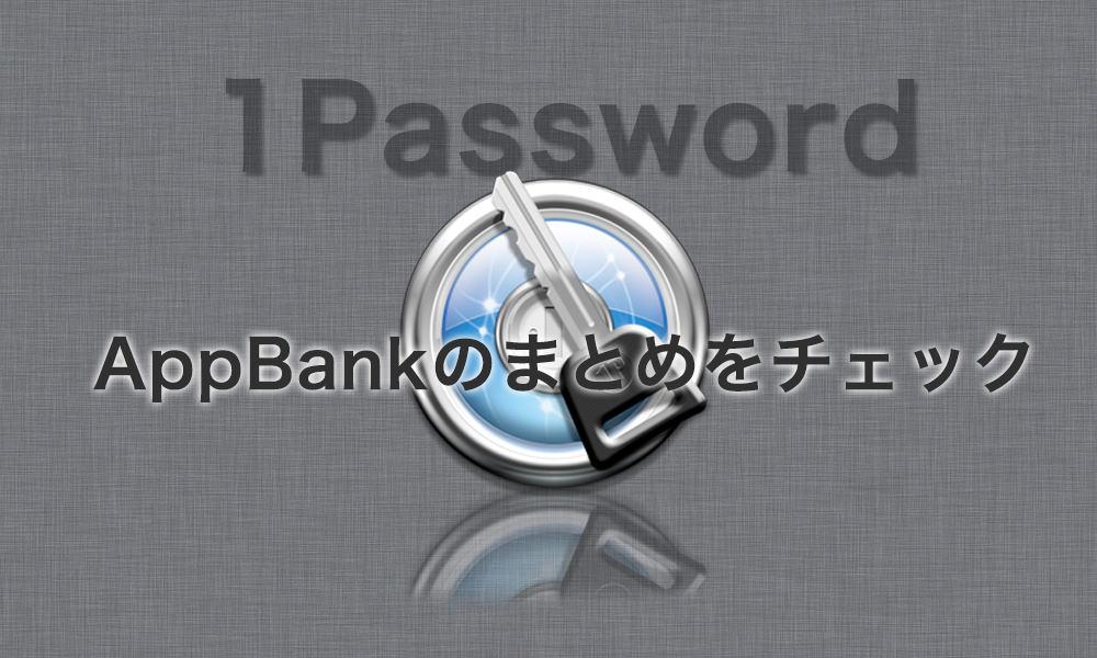 1Passwordの設定や使い方はAppBankのまとめ記事を読むとイイよ。
